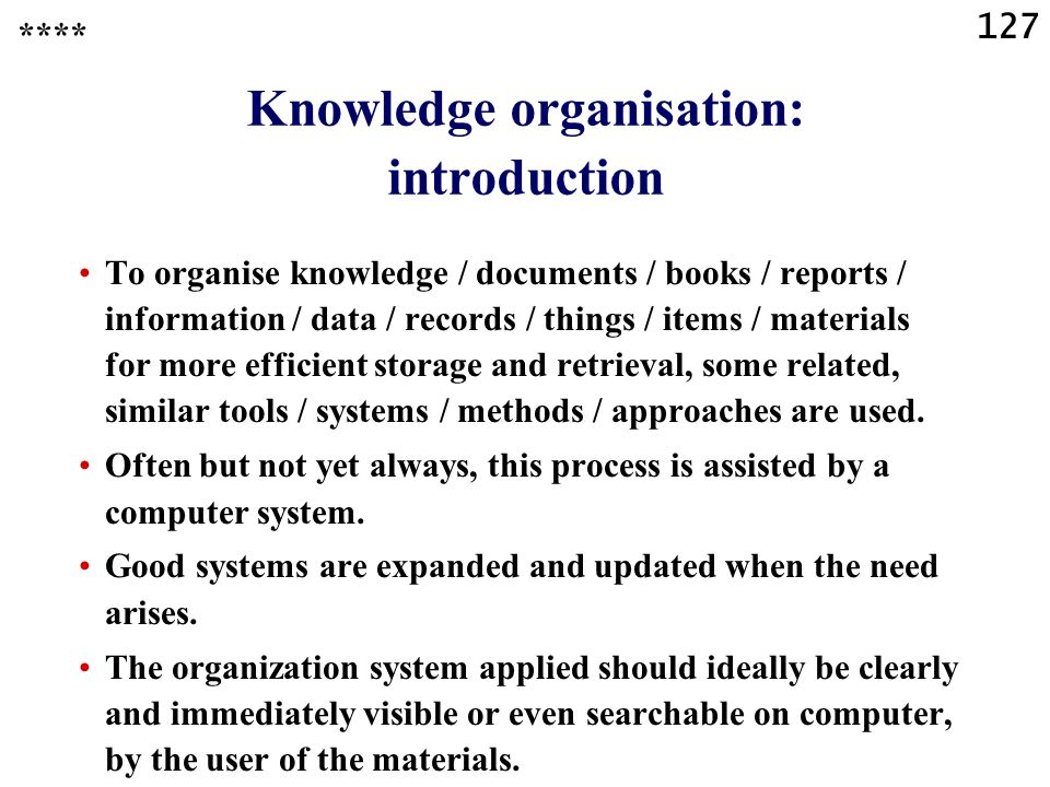 127 To organise knowledge / documents / books / reports / information / data / records / things / items / materials for more efficient storage and retrieval, some related, similar tools / systems / methods / approaches are used.