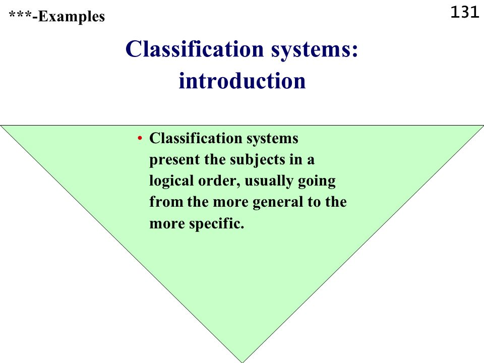 131 Classification systems: introduction Classification systems present the subjects in a logical order, usually going from the more general to the more specific.