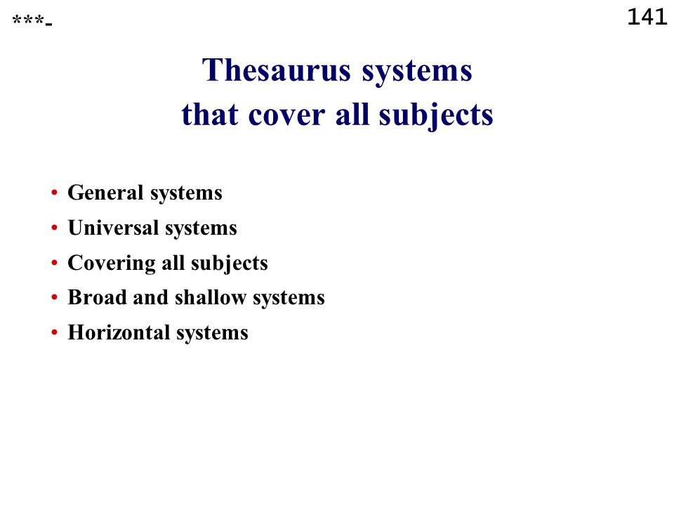 141 Thesaurus systems that cover all subjects General systems Universal systems Covering all subjects Broad and shallow systems Horizontal systems ***-