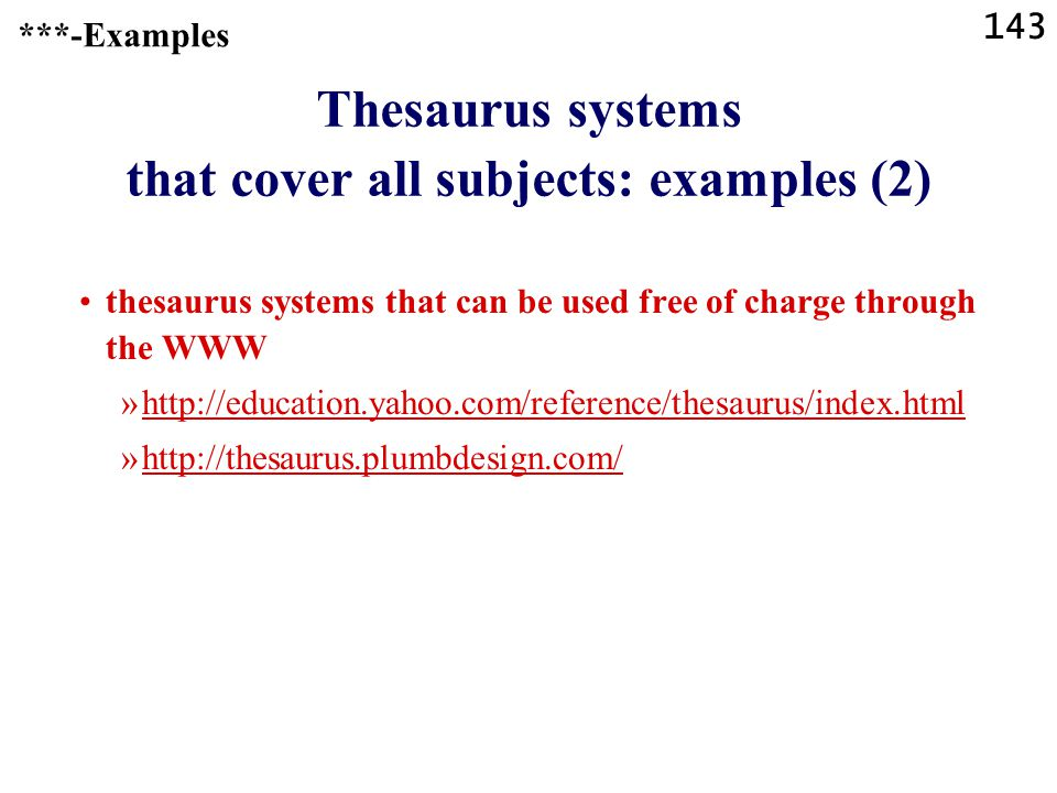143 Thesaurus systems that cover all subjects: examples (2) thesaurus systems that can be used free of charge through the WWW »http://education.yahoo.com/reference/thesaurus/index.htmlhttp://education.yahoo.com/reference/thesaurus/index.html »http://thesaurus.plumbdesign.com/http://thesaurus.plumbdesign.com/ ***-Examples