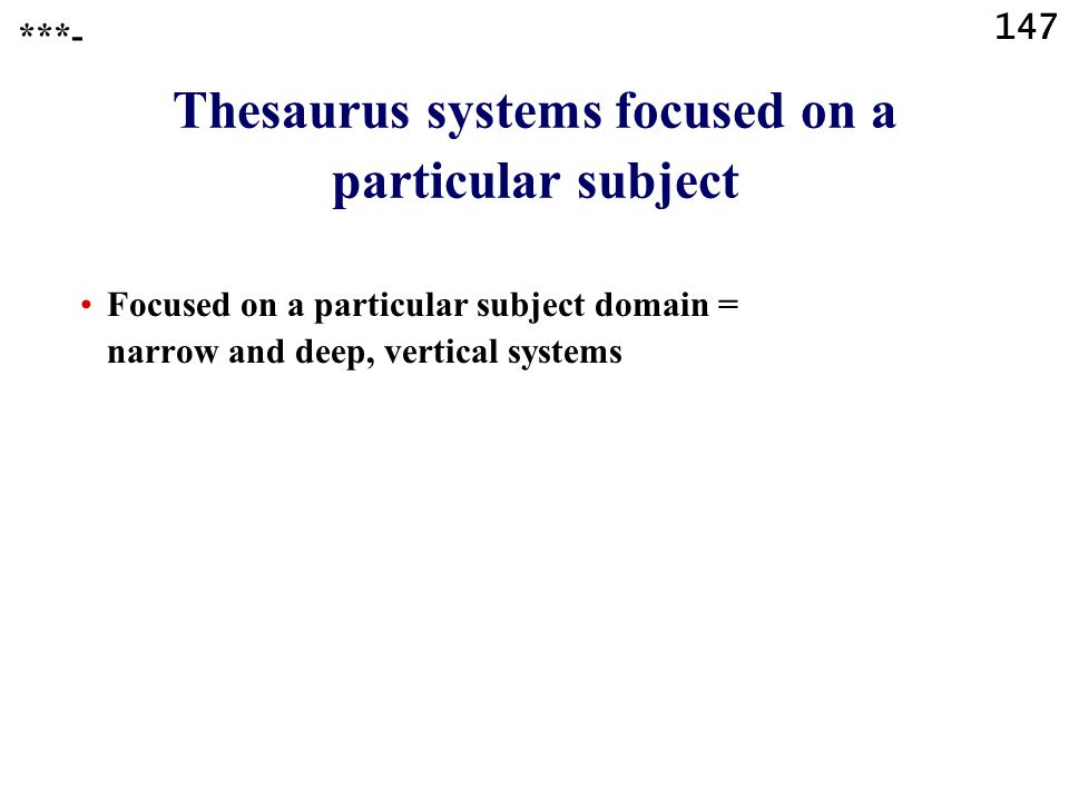 147 Thesaurus systems focused on a particular subject Focused on a particular subject domain = narrow and deep, vertical systems ***-