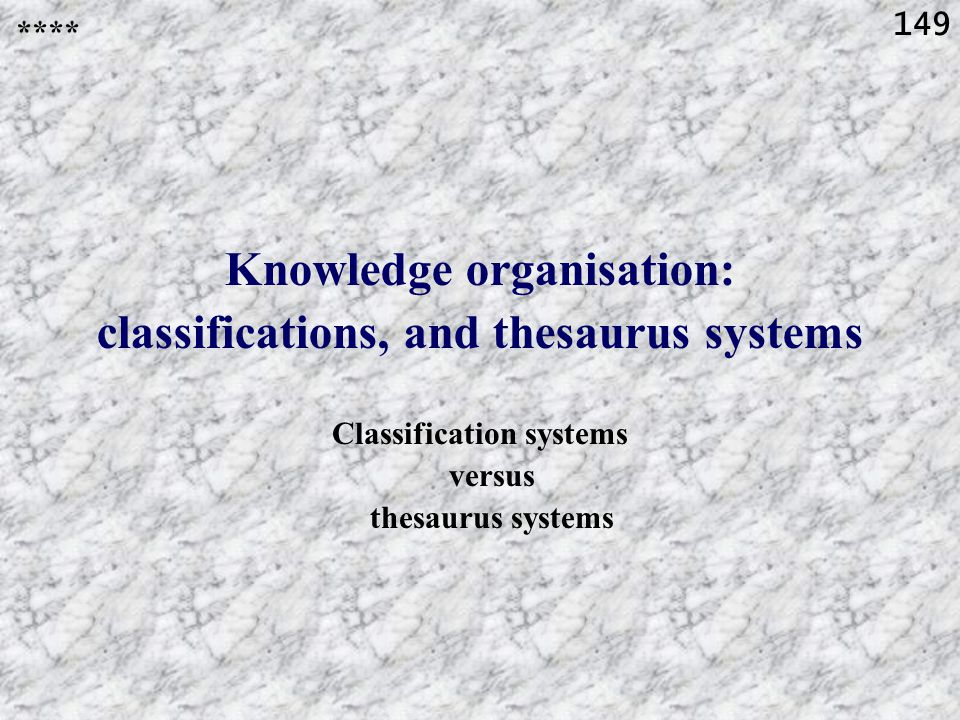 149 Knowledge organisation: classifications, and thesaurus systems Classification systems versus thesaurus systems ****