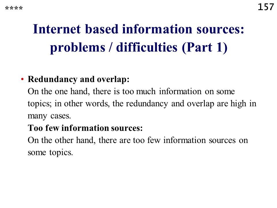 157 Internet based information sources: problems / difficulties (Part 1) Redundancy and overlap: On the one hand, there is too much information on some topics; in other words, the redundancy and overlap are high in many cases.