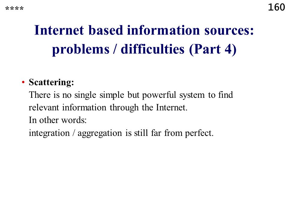 160 Internet based information sources: problems / difficulties (Part 4) Scattering: There is no single simple but powerful system to find relevant information through the Internet.