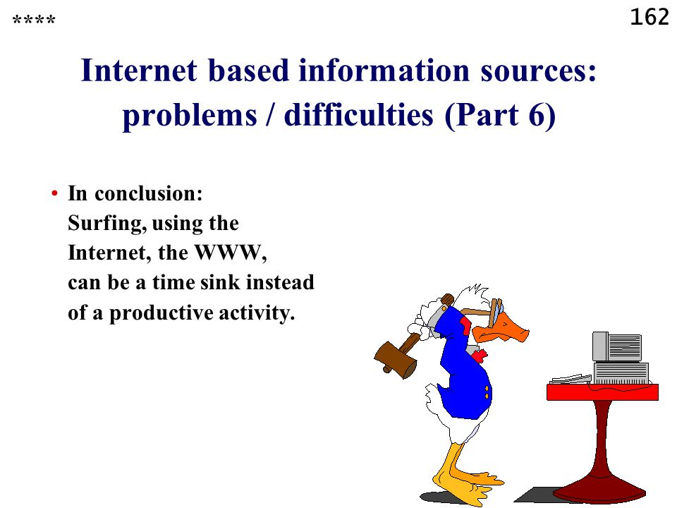 162 Internet based information sources: problems / difficulties (Part 6) In conclusion: Surfing, using the Internet, the WWW, can be a time sink instead of a productive activity.