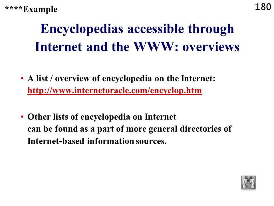 180 Encyclopedias accessible through Internet and the WWW: overviews A list / overview of encyclopedia on the Internet: http://www.internetoracle.com/encyclop.htm http://www.internetoracle.com/encyclop.htm Other lists of encyclopedia on Internet can be found as a part of more general directories of Internet-based information sources.