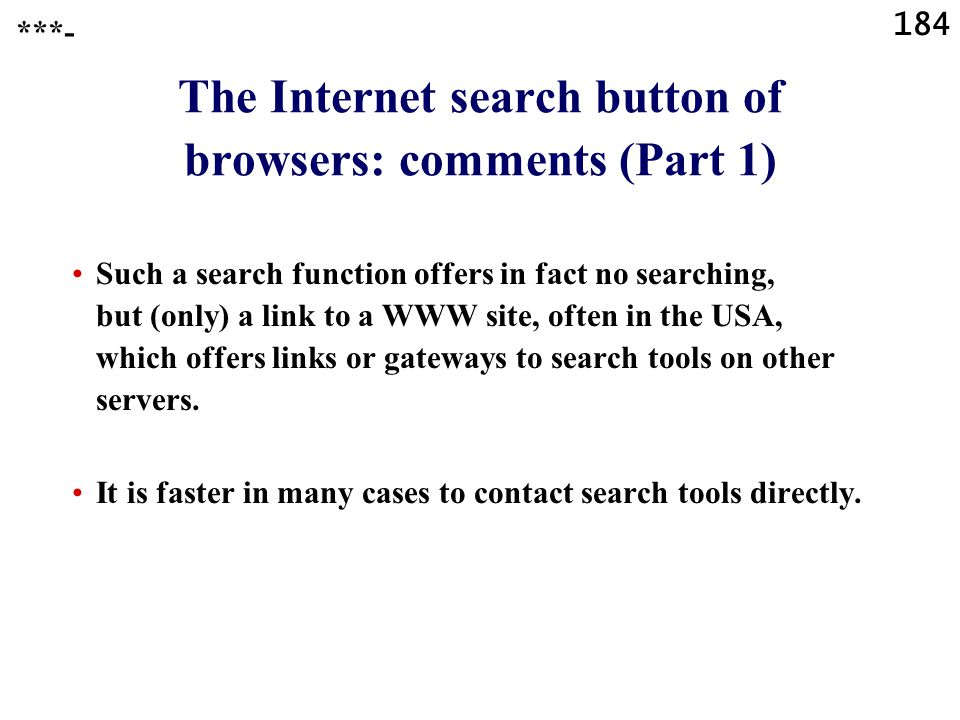 184 ***- The Internet search button of browsers: comments (Part 1) Such a search function offers in fact no searching, but (only) a link to a WWW site, often in the USA, which offers links or gateways to search tools on other servers.