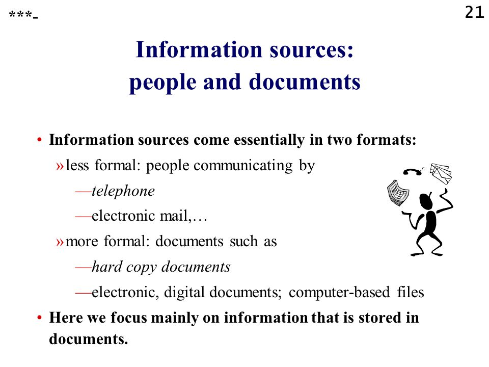21 ***- Information sources: people and documents Information sources come essentially in two formats: »less formal: people communicating by —telephone —electronic mail,… »more formal: documents such as —hard copy documents —electronic, digital documents; computer-based files Here we focus mainly on information that is stored in documents.