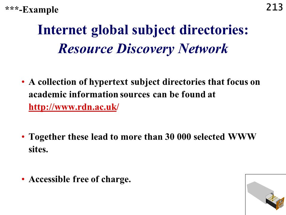 213 Internet global subject directories: Resource Discovery Network A collection of hypertext subject directories that focus on academic information sources can be found at http://www.rdn.ac.uk/ http://www.rdn.ac.uk Together these lead to more than 30 000 selected WWW sites.