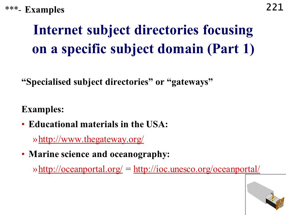 221 Internet subject directories focusing on a specific subject domain (Part 1) Specialised subject directories or gateways Examples: Educational materials in the USA: »http://www.thegateway.org/http://www.thegateway.org/ Marine science and oceanography: »http://oceanportal.org/ = http://ioc.unesco.org/oceanportal/http://oceanportal.org/http://ioc.unesco.org/oceanportal/ ***- Examples