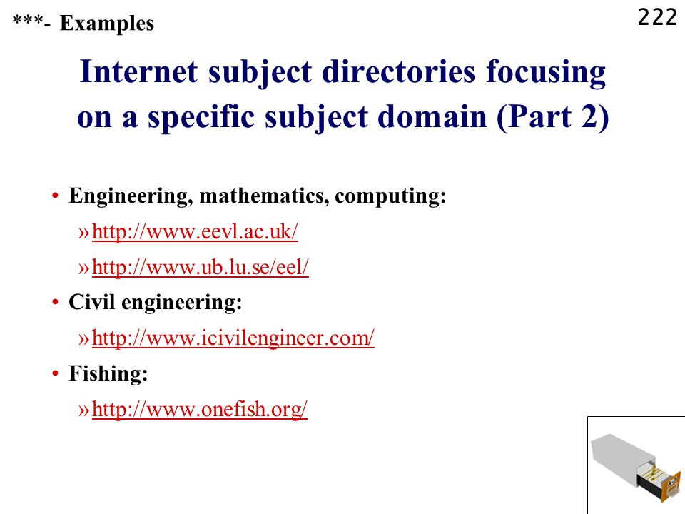 222 Internet subject directories focusing on a specific subject domain (Part 2) Engineering, mathematics, computing: »http://www.eevl.ac.uk/http://www.eevl.ac.uk/ »http://www.ub.lu.se/eel/http://www.ub.lu.se/eel/ Civil engineering: »http://www.icivilengineer.com/http://www.icivilengineer.com/ Fishing: »http://www.onefish.org/http://www.onefish.org/ ***- Examples