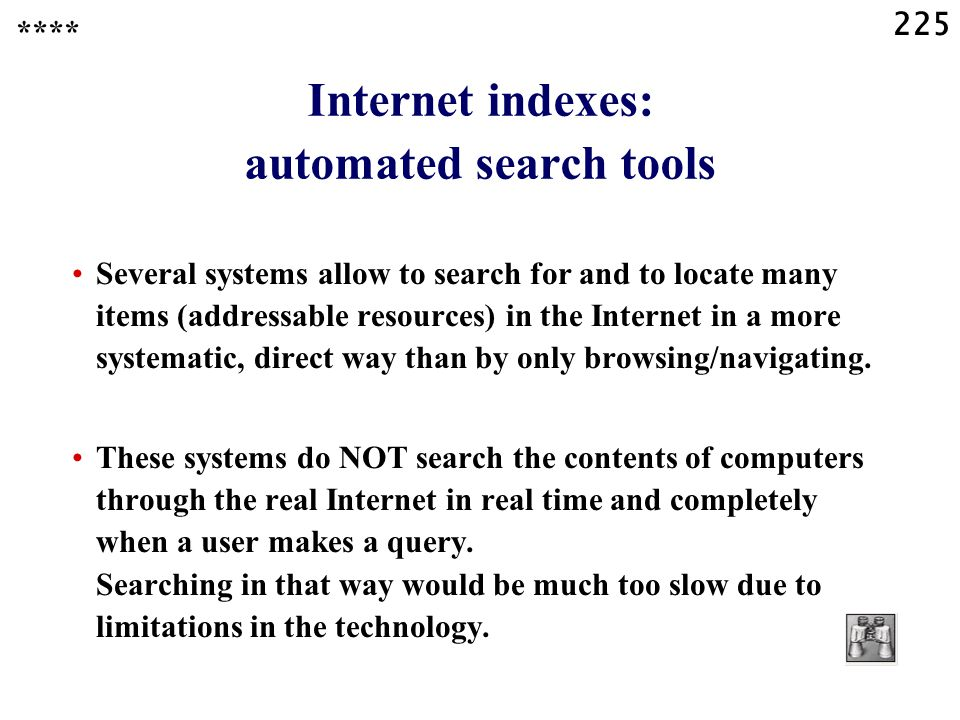 225 Internet indexes: automated search tools Several systems allow to search for and to locate many items (addressable resources) in the Internet in a more systematic, direct way than by only browsing/navigating.