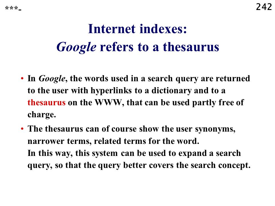 242 Internet indexes: Google refers to a thesaurus In Google, the words used in a search query are returned to the user with hyperlinks to a dictionary and to a thesaurus on the WWW, that can be used partly free of charge.