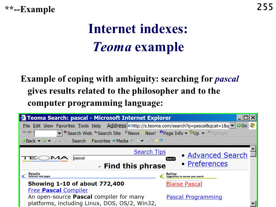 255 Internet indexes: Teoma example Example of coping with ambiguity: searching for pascal gives results related to the philosopher and to the computer programming language: **--Example