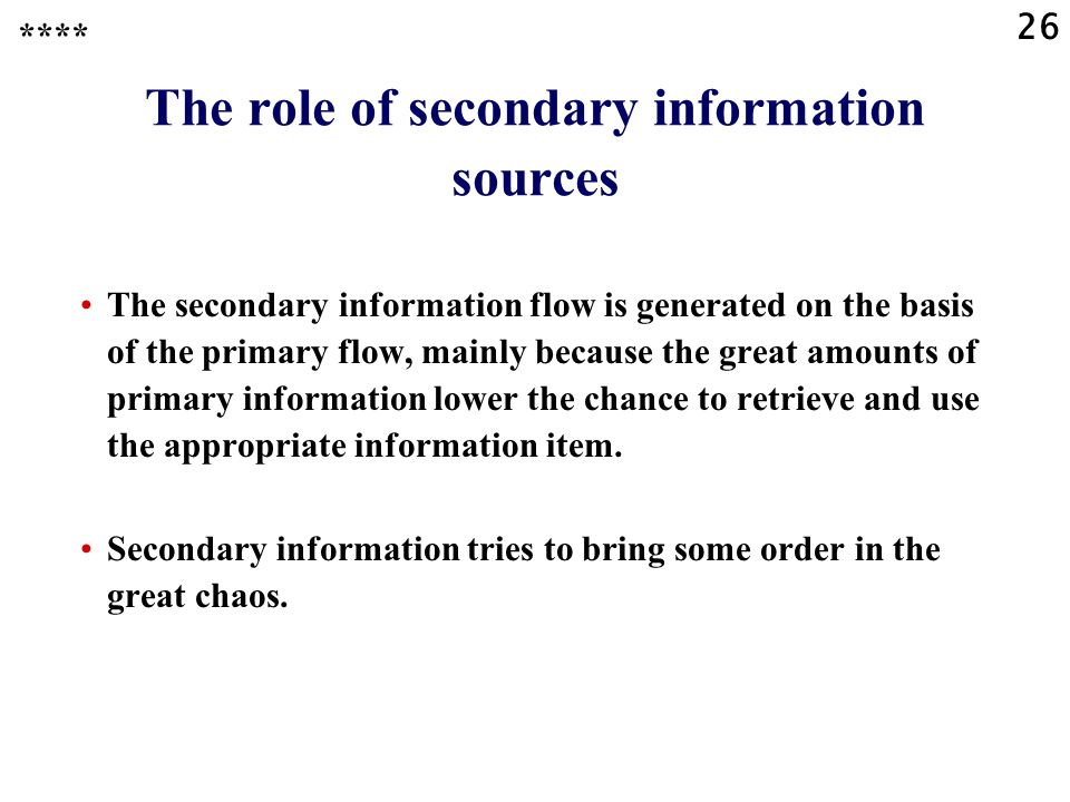 26 The role of secondary information sources The secondary information flow is generated on the basis of the primary flow, mainly because the great amounts of primary information lower the chance to retrieve and use the appropriate information item.