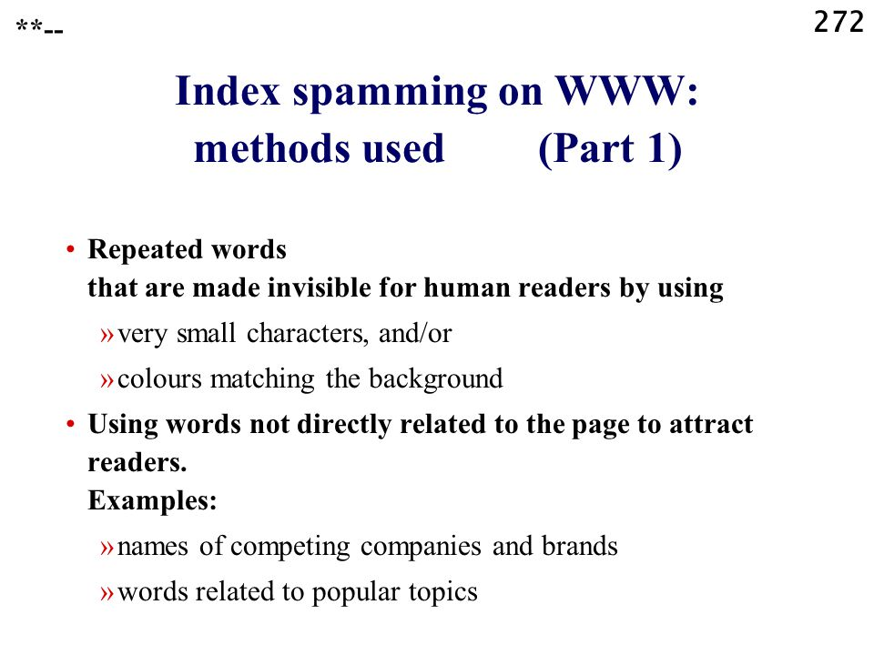 272 Index spamming on WWW: methods used (Part 1) Repeated words that are made invisible for human readers by using »very small characters, and/or »colours matching the background Using words not directly related to the page to attract readers.