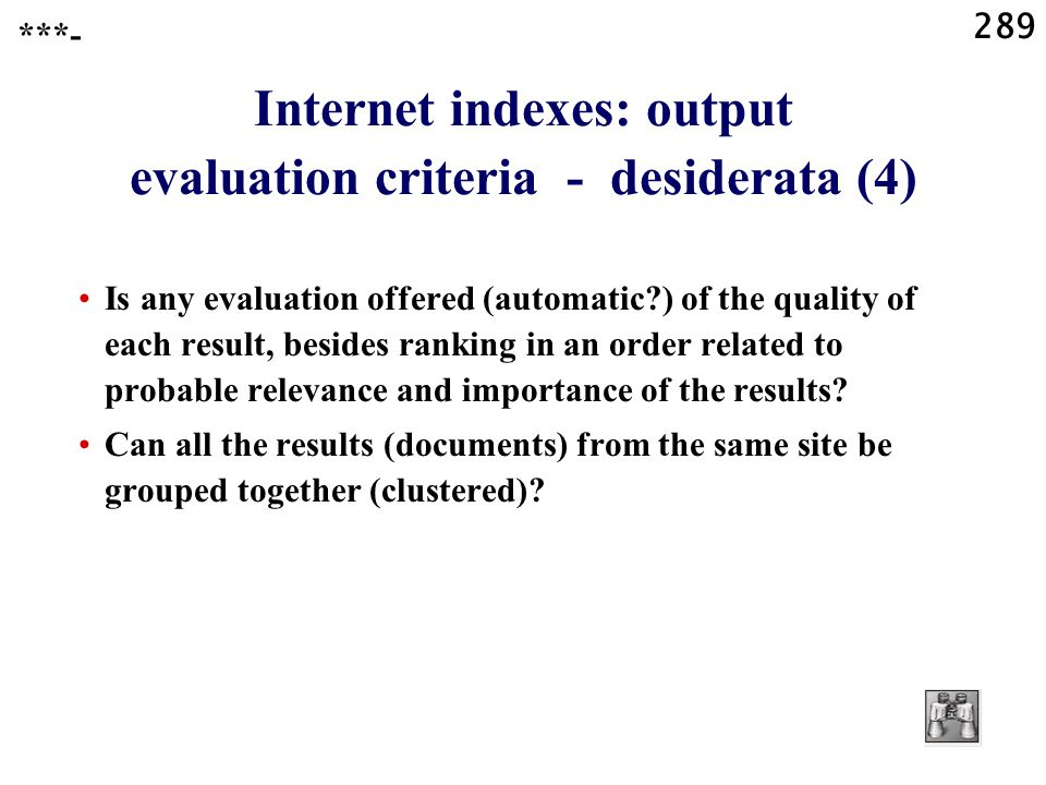 289 Internet indexes: output evaluation criteria - desiderata (4) Is any evaluation offered (automatic ) of the quality of each result, besides ranking in an order related to probable relevance and importance of the results.