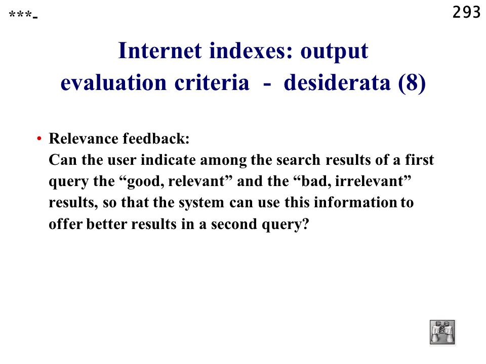 293 Internet indexes: output evaluation criteria - desiderata (8) Relevance feedback: Can the user indicate among the search results of a first query the good, relevant and the bad, irrelevant results, so that the system can use this information to offer better results in a second query.