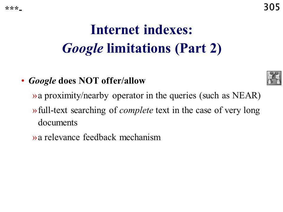 305 Internet indexes: Google limitations (Part 2) Google does NOT offer/allow »a proximity/nearby operator in the queries (such as NEAR) »full-text searching of complete text in the case of very long documents »a relevance feedback mechanism ***-