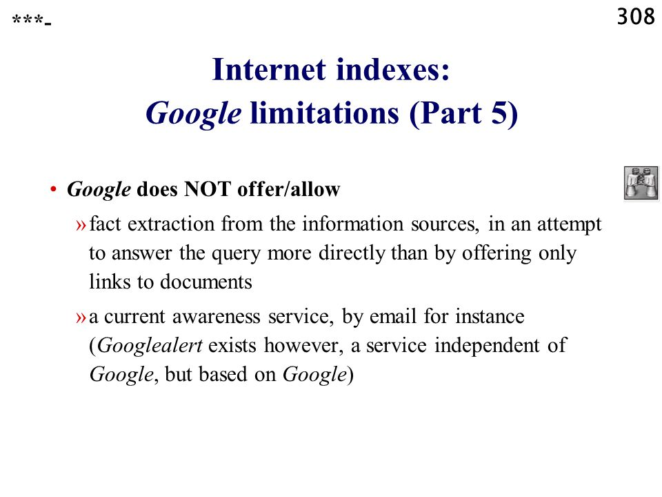 308 Internet indexes: Google limitations (Part 5) Google does NOT offer/allow »fact extraction from the information sources, in an attempt to answer the query more directly than by offering only links to documents »a current awareness service, by email for instance (Googlealert exists however, a service independent of Google, but based on Google) ***-