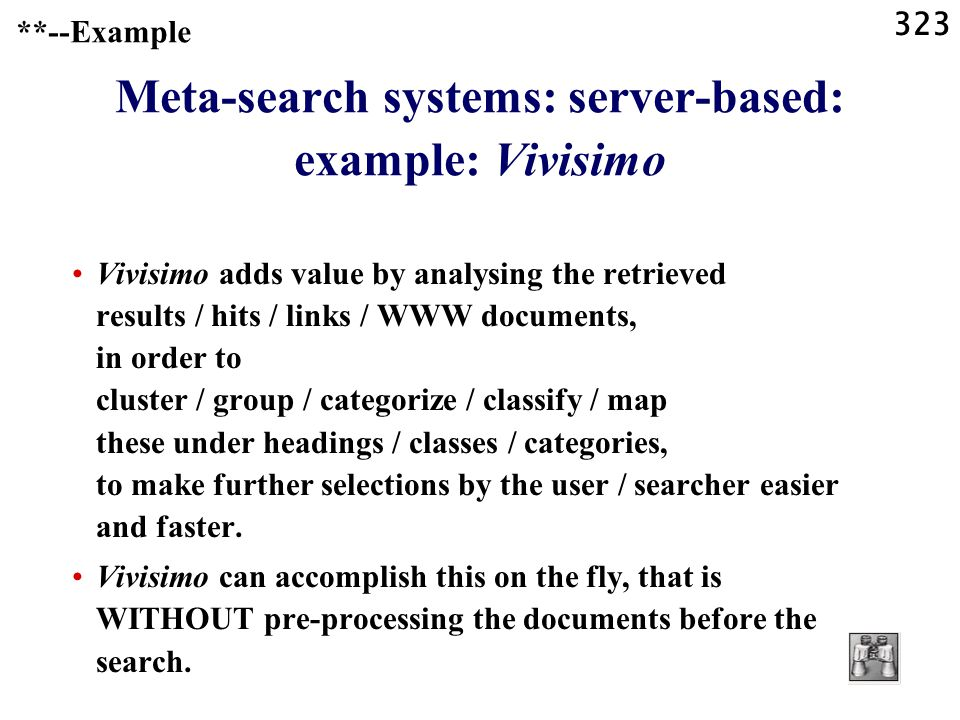 323 **--Example Meta-search systems: server-based: example: Vivisimo Vivisimo adds value by analysing the retrieved results / hits / links / WWW documents, in order to cluster / group / categorize / classify / map these under headings / classes / categories, to make further selections by the user / searcher easier and faster.