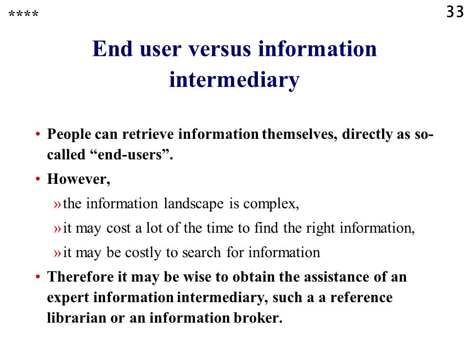 33 End user versus information intermediary People can retrieve information themselves, directly as so- called end-users .