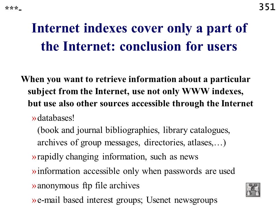 351 Internet indexes cover only a part of the Internet: conclusion for users When you want to retrieve information about a particular subject from the Internet, use not only WWW indexes, but use also other sources accessible through the Internet »databases.