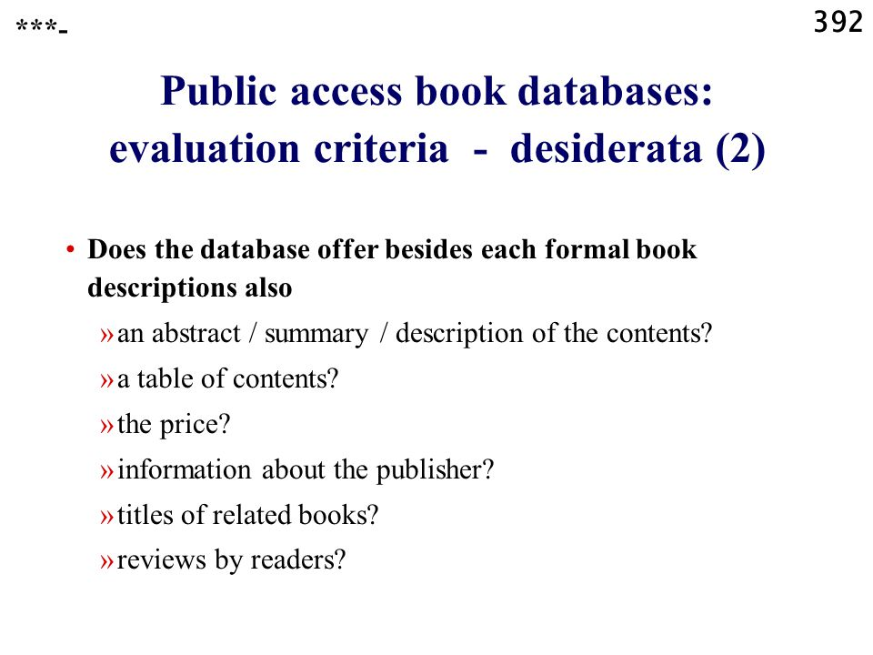 392 Public access book databases: evaluation criteria - desiderata (2) Does the database offer besides each formal book descriptions also »an abstract / summary / description of the contents.