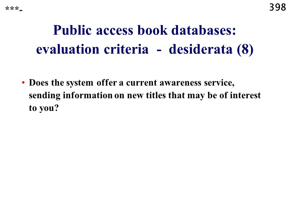 398 Public access book databases: evaluation criteria - desiderata (8) Does the system offer a current awareness service, sending information on new titles that may be of interest to you.