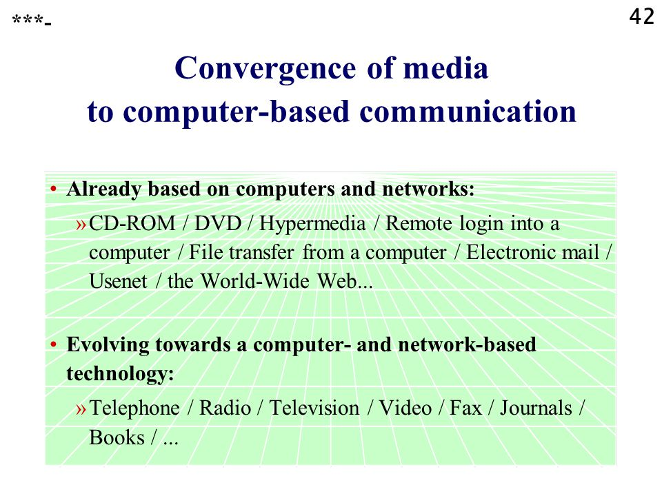 42 Convergence of media to computer-based communication Already based on computers and networks: »CD-ROM / DVD / Hypermedia / Remote login into a computer / File transfer from a computer / Electronic mail / Usenet / the World-Wide Web...