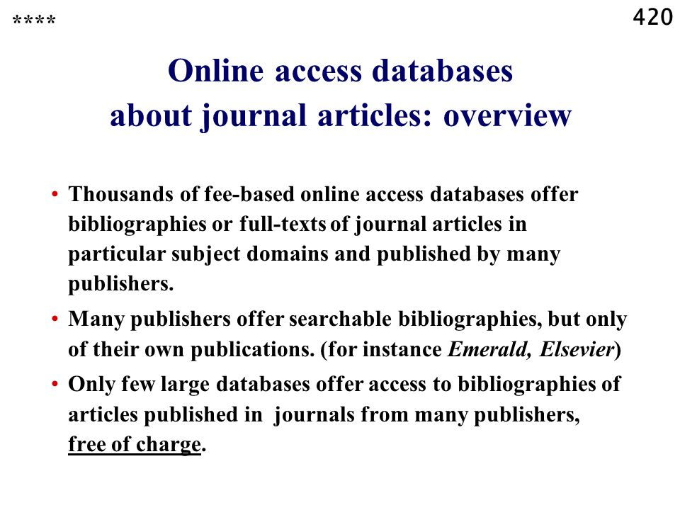 420 Online access databases about journal articles: overview Thousands of fee-based online access databases offer bibliographies or full-texts of journal articles in particular subject domains and published by many publishers.