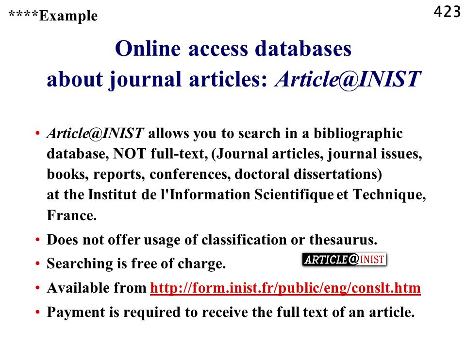 423 Online access databases about journal articles: Article@INIST Article@INIST allows you to search in a bibliographic database, NOT full-text, (Journal articles, journal issues, books, reports, conferences, doctoral dissertations) at the Institut de l Information Scientifique et Technique, France.