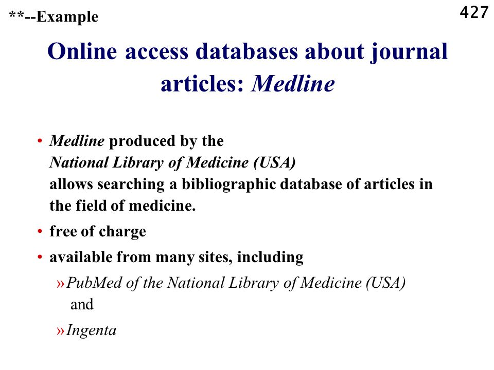 427 Online access databases about journal articles: Medline Medline produced by the National Library of Medicine (USA) allows searching a bibliographic database of articles in the field of medicine.