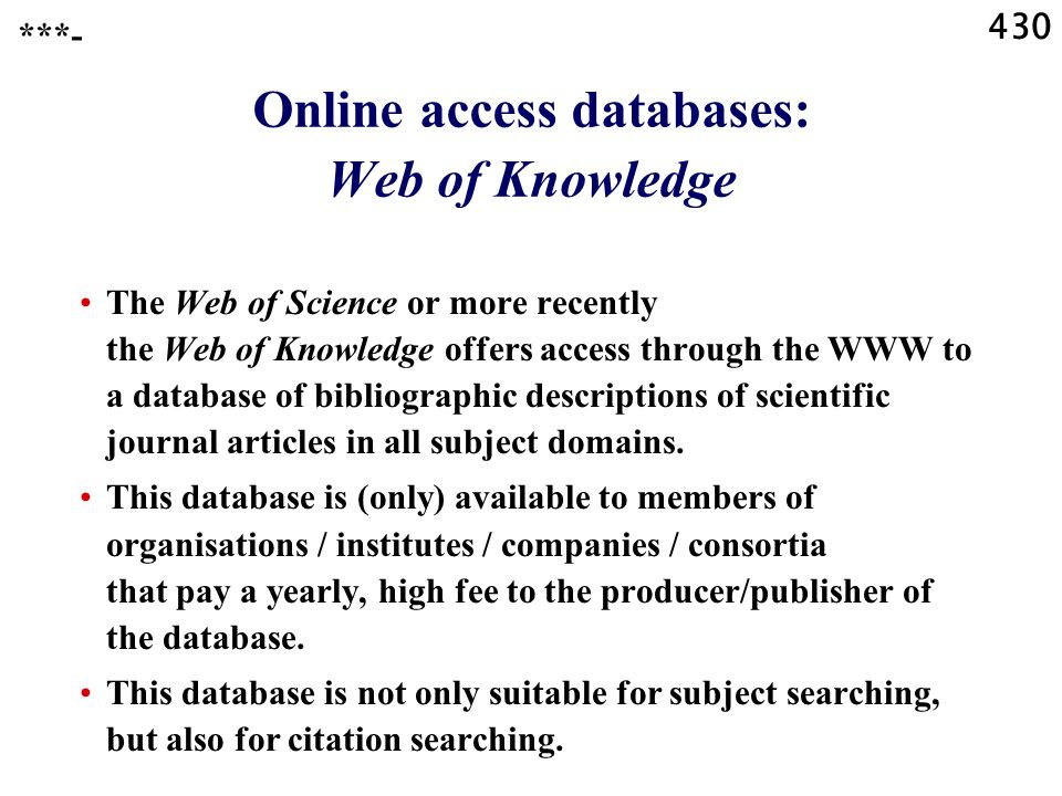 430 Online access databases: Web of Knowledge The Web of Science or more recently the Web of Knowledge offers access through the WWW to a database of bibliographic descriptions of scientific journal articles in all subject domains.