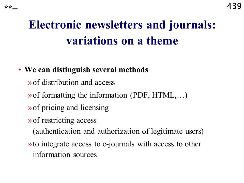 439 **-- Electronic newsletters and journals: variations on a theme We can distinguish several methods »of distribution and access »of formatting the information (PDF, HTML,…) »of pricing and licensing »of restricting access (authentication and authorization of legitimate users) »to integrate access to e-journals with access to other information sources