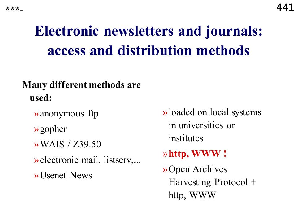 441 Electronic newsletters and journals: access and distribution methods ***- Many different methods are used: »anonymous ftp »gopher »WAIS / Z39.50 »electronic mail, listserv,...