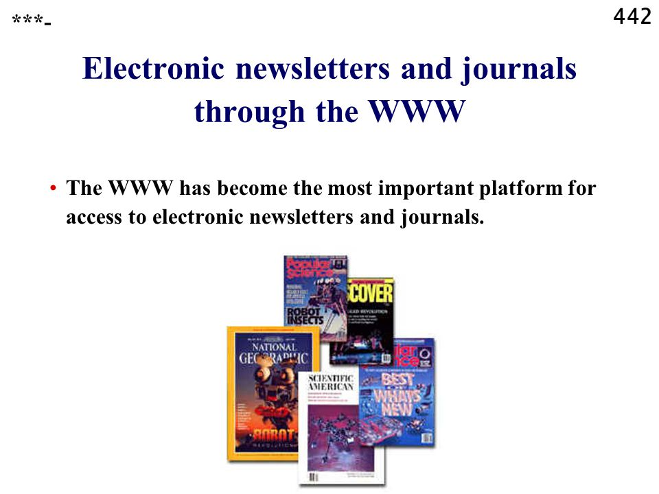 442 Electronic newsletters and journals through the WWW ***- The WWW has become the most important platform for access to electronic newsletters and journals.