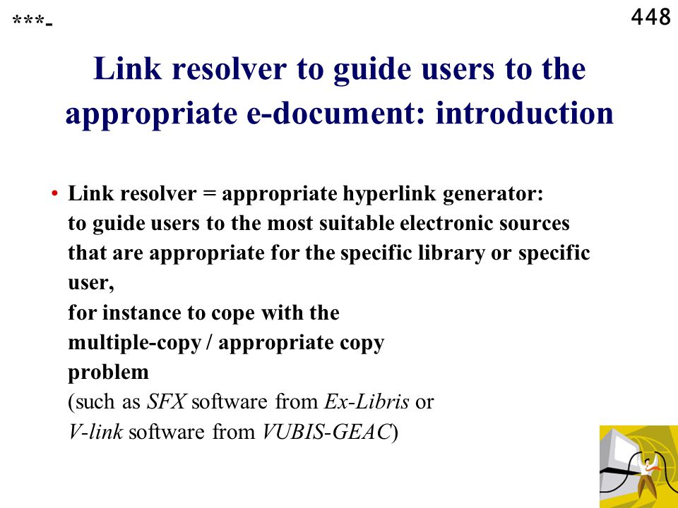 448 Link resolver to guide users to the appropriate e-document: introduction Link resolver = appropriate hyperlink generator: to guide users to the most suitable electronic sources that are appropriate for the specific library or specific user, for instance to cope with the multiple-copy / appropriate copy problem (such as SFX software from Ex-Libris or V-link software from VUBIS-GEAC) ***-