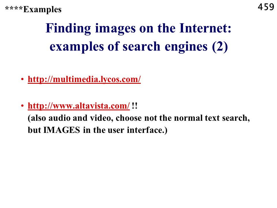 459 ****Examples Finding images on the Internet: examples of search engines (2) http://multimedia.lycos.com/ http://www.altavista.com/ !.