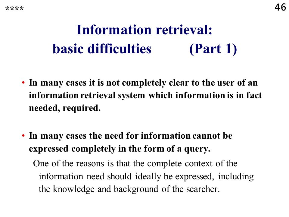 46 Information retrieval: basic difficulties (Part 1) **** In many cases it is not completely clear to the user of an information retrieval system which information is in fact needed, required.