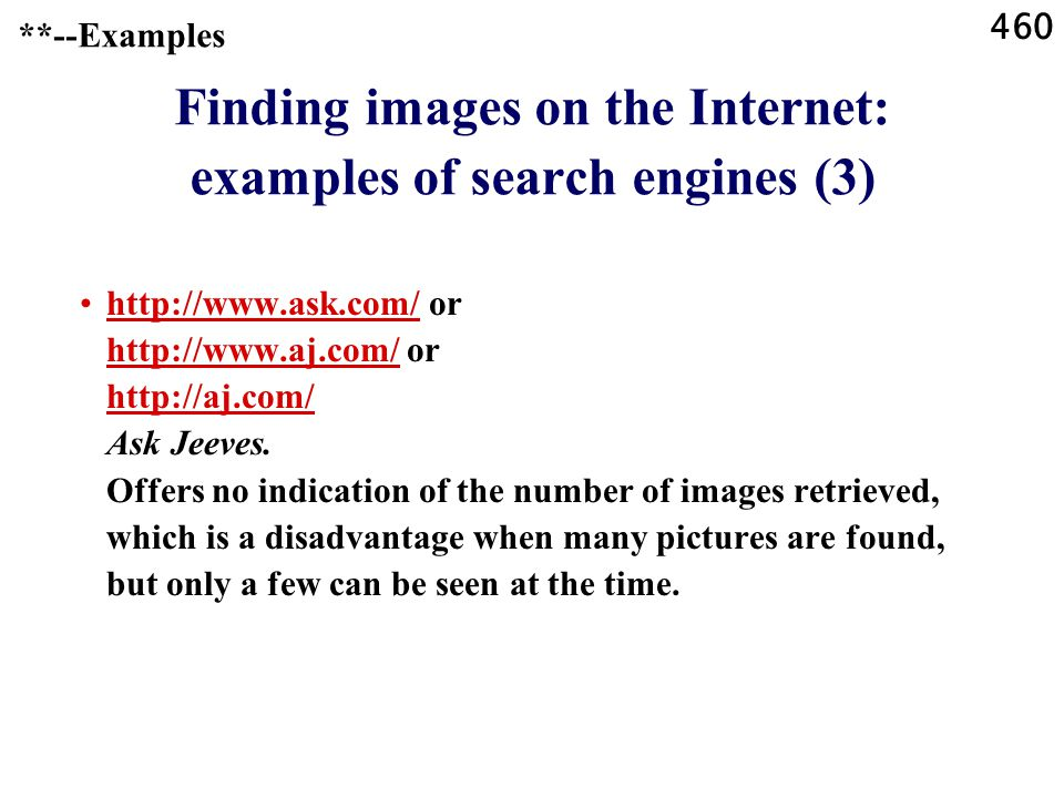 460 **--Examples Finding images on the Internet: examples of search engines (3) http://www.ask.com/ or http://www.aj.com/ or http://aj.com/ Ask Jeeves.