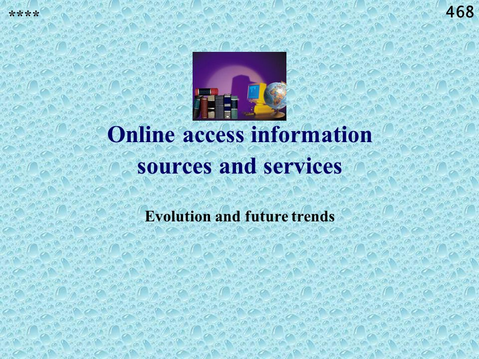 468 Online access information sources and services Evolution and future trends ****