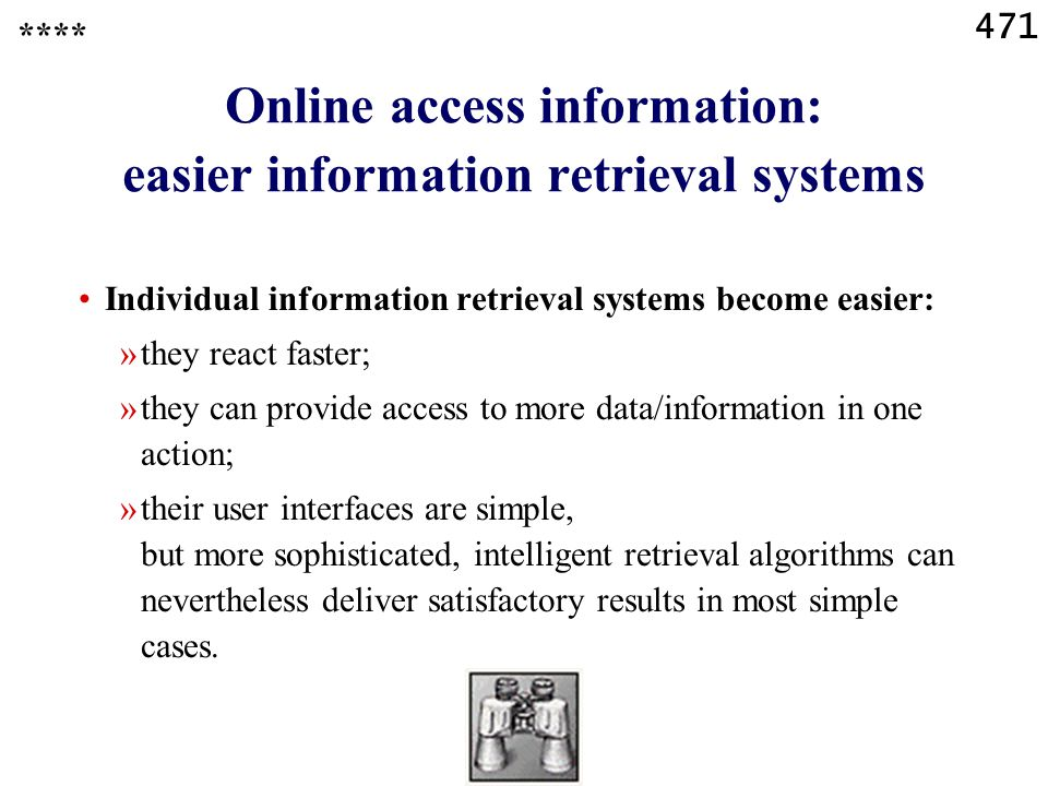 471 Online access information: easier information retrieval systems Individual information retrieval systems become easier: »they react faster; »they can provide access to more data/information in one action; »their user interfaces are simple, but more sophisticated, intelligent retrieval algorithms can nevertheless deliver satisfactory results in most simple cases.