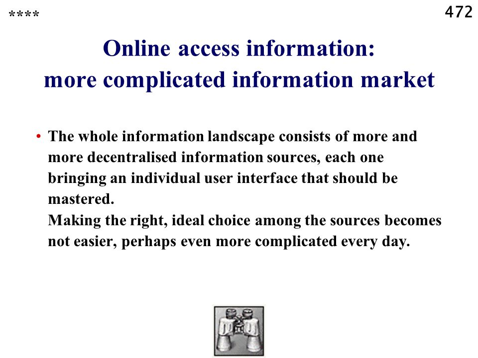472 Online access information: more complicated information market The whole information landscape consists of more and more decentralised information sources, each one bringing an individual user interface that should be mastered.