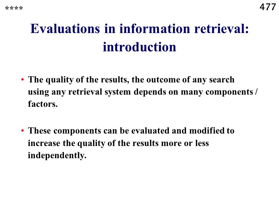477 Evaluations in information retrieval: introduction The quality of the results, the outcome of any search using any retrieval system depends on many components / factors.