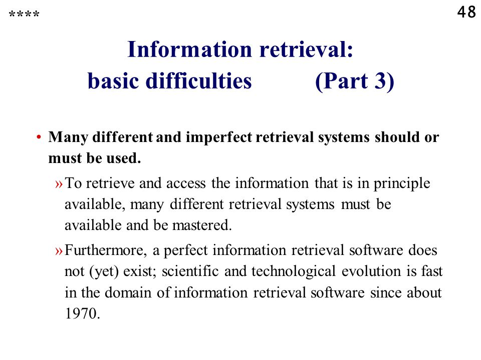 48 Information retrieval: basic difficulties (Part 3) **** Many different and imperfect retrieval systems should or must be used.