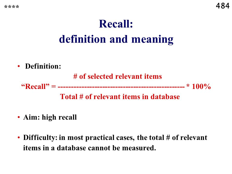 484 Recall: definition and meaning **** Definition: # of selected relevant items Recall = ------------------------------------------------- * 100% Total # of relevant items in database Aim: high recall Difficulty: in most practical cases, the total # of relevant items in a database cannot be measured.