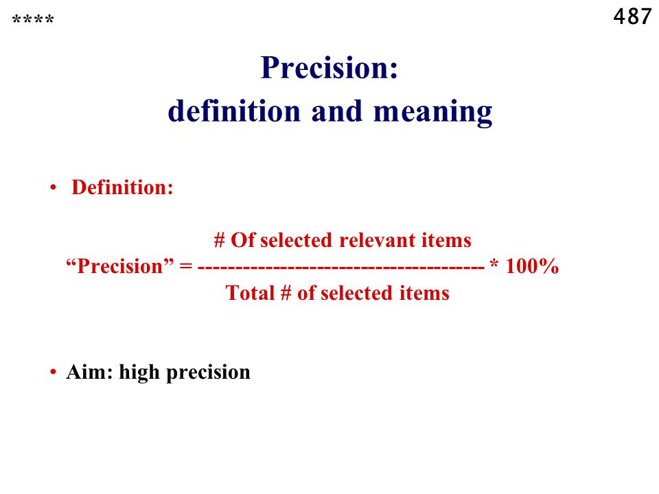 487 Precision: definition and meaning **** Definition: # Of selected relevant items Precision = --------------------------------------- * 100% Total # of selected items Aim: high precision