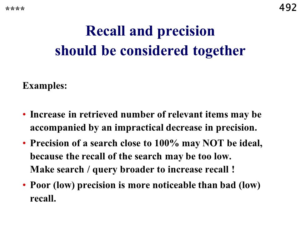492 Recall and precision should be considered together Examples: Increase in retrieved number of relevant items may be accompanied by an impractical decrease in precision.