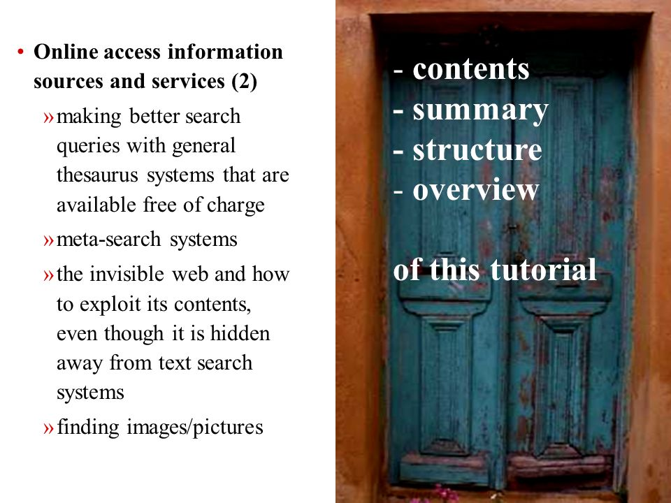 5 Online access information sources and services (2) »making better search queries with general thesaurus systems that are available free of charge »meta-search systems »the invisible web and how to exploit its contents, even though it is hidden away from text search systems »finding images/pictures - contents - summary - structure - overview of this tutorial